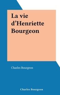 Charles Bourgeon - La vie d'Henriette Bourgeon.