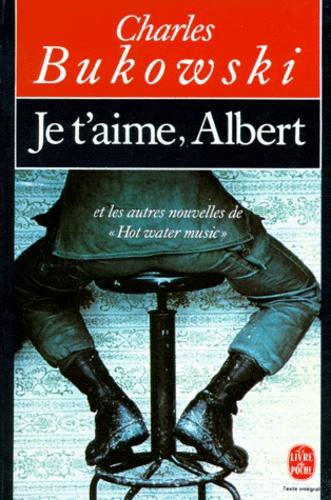 """Charles Bukowski - Je t'aime, Albert - Et les autres nouvelles de """"Hot water music""""."""