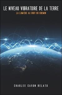 Charles Caron-Belato - Le niveau vibratoire de la Terre - La lumière au bout du chemin.