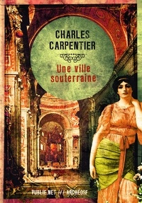 Charles Carpentier et Philippe Ethuin - Une ville souterraine - Des Romains de l'Antiquité vivant sous les terres normandes : une histoire merveilleuse.