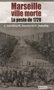 Charles Carrière et Marcel Courdurié - Marseille ville morte - La peste de 1720.