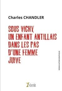 Charles Chandler - Sous Vichy, un enfant antillais dans les pas d'une femme juive.