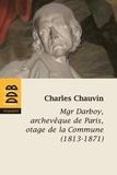Charles Chauvin - Mgr Darboy, archevèque de Paris, otage de la Commune (1813-1871).