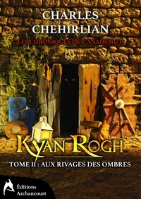 Charles Chehirlian - Les chroniques de l'Anahsmut Tome 2 : Kyan Rogh - Aux rivages des ombres.