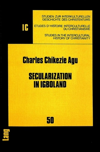 Charles chikezie Agu - Secularization in Igboland - Socio-religious Change and its Challenges to the Church Among the Igbo.