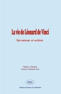 Charles Clement et Gustave Planche - La vie de Léonard de Vinci - Inventeur et artiste.