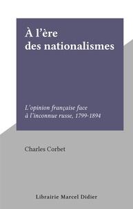 Charles Corbet - À l'ère des nationalismes - L'opinion française face à l'inconnue russe, 1799-1894.