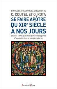 Charles Coutel et Olivier Rota - Se faire apôtre, du XIXe siècle à nos jours - L'Eglise catholique et les différents régimes d'apostolat dans le monde moderne.