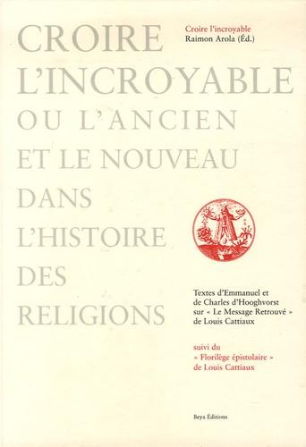 Charles D'Hooghvorst et Emmanuel D'Hooghvorst - Croire l'incroyable ou l'ancien et le nouveau dans l'histoire des religions - Textes sur Le Message Retrouvé de Louis Cattiaux suivi du Florilège Epistolaire.
