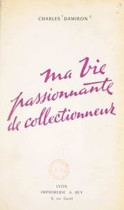 Charles Damiron - Ma vie passionnante de collectionneur.