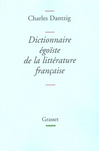 Charles Dantzig - Dictionnaire égoïste de la littérature française.