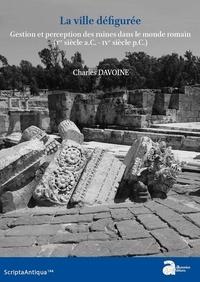 Charles Davoine - La ville défigurée - Gestion et perception des ruines dans le monde romain (Ier siècle a.C. - IVe siècle p.C.).