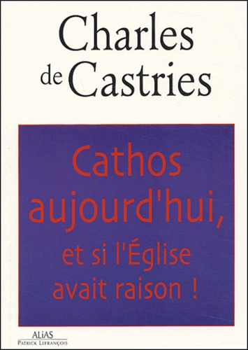 Charles de Castries - Cathos aujourd'hui, et si l'Eglise avait raison !.