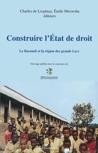 Charles De Lespinay et Emile Mworoha - CONSTRUIRE L'ETAT DE DROIT : LE BURUNDI ET LA REGION DES GRANDS LACS.