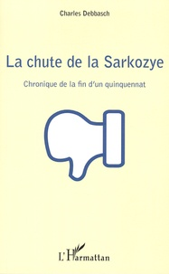 Charles Debbasch - La chute de la Sarkozye - Chronique de la fin d'un quinquennat.