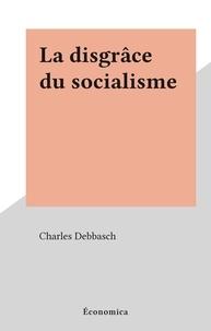 Charles Debbasch - La disgrâce du socialisme.