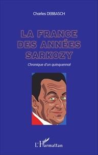 Charles Debbasch - La France des années Sarkozy - Chronique d'un quinquennat.