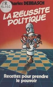 Charles Debbasch - La réussite politique - Recettes pour prendre le pouvoir.