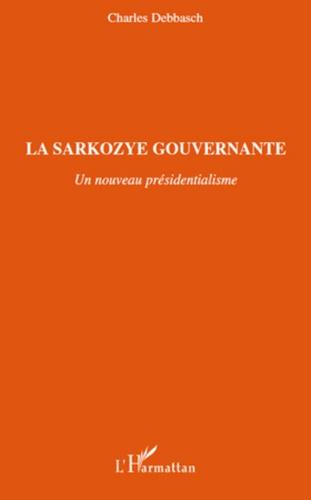 Charles Debbasch - La Sarkozye gouvernante - Un nouveau présidentialisme.