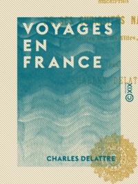 Charles Delattre - Voyages en France - Description de ses curiosités naturelles, notices sur les villes, etc..