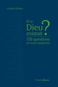 Charles Delhez - Et si Dieu existait ? - 120 questions en toute simplicité.