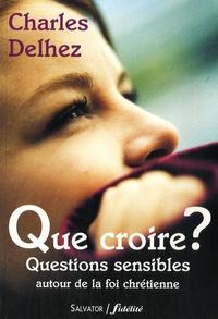 Charles Delhez - Que croire ? - Questions sensibles autour de la foi chrétienne.