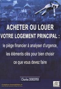 Charles Dereeper - Acheter ou louer votre logement principal : le piège financier à analyser d'urgence, les éléments clés pour bien choisir ce que vous devez faire.