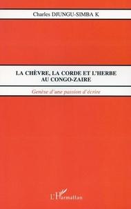 Charles Djungu-Simba - La chevre, la corde et l'herbe au congo-zaire - genese d'une passion d'ecrire.