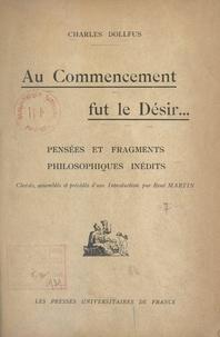 Charles Dollfus et René Martin - Au commencement fut le désir... - Pensées et fragments philosophiques inédits.