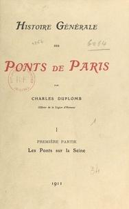 Charles Duplomb - Histoire générale des ponts de Paris (1). Les ponts sur la Seine.