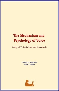 Charles E. Blanchard et Frank E. Miller - The Mechanism and Psychology of Voice - Study of Voice in Man and in Animals.
