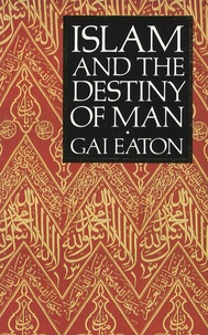 Charles Eaton LE GAI - Islam and the Destiny of Man.