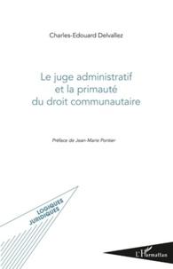 Charles-Edouard Delvallez - Le juge administratif et la primauté du droit communautaire.