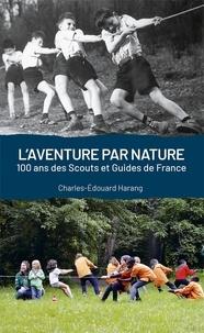 Charles-Edouard Harang - L'aventure par nature - 100 ans de scouts et guides de France.