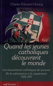 Charles-Edouard Harang - Quand les jeunes catholiques découvrent le monde - Les mouvements catholiques de jeunesse, de la colonisation à la coopération 1920-1991.