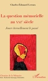 Charles-Edouard Leroux - La question mémorielle au XXIe siècle - Jouer éternellement le passé.