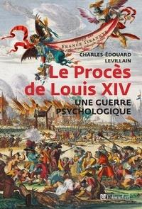 Charles-Edouard Levillain - Le Procès de Louis XIV, une guerre psychologique - François-Paul de Lisola, citoyen du monde, ennemi de la France.