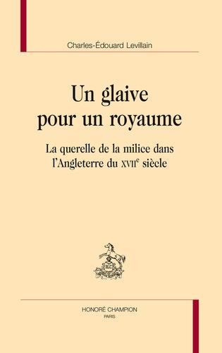 Charles-Edouard Levillain - Un glaive pour un royaume - La querelle de la milice dans l'Angleterre du XVIIe siècle.