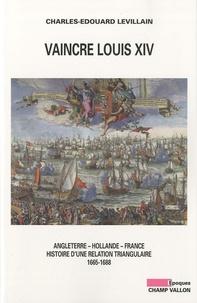 Charles-Edouard Levillain - Vaincre Louis XIV - Angleterre, Hollande, France : histoire d'une relation triangulaire 1665-1688.