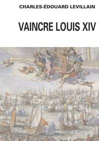 Charles-Edouard Levillain - Vaincre Louis XIV - Angleterre-Hollance-France- Histoire d'une relation triangulaire 1665-1688.