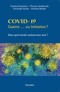 Charles Eisenstein et Thomas Hardtmuth - COVID-19. Guerre ou Initiation ? - Dans quel monde voulons-nous vivre ?.