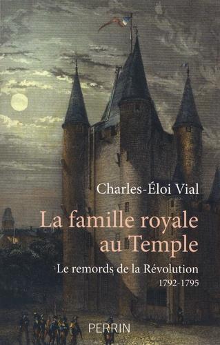 La famille royale au temple. Le remords de la Révolution 1792-1795