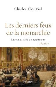 Charles-Eloi Vial - Les derniers feux de la monarchie - La cour au siècle des révolutions, 1789-1870.