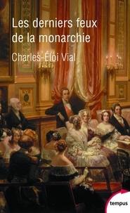 Charles-Eloi Vial - Les derniers feux de la monarchie - La cour au siècle des révolutions 1789-1870.