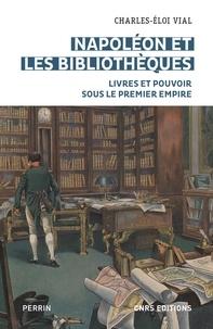 Charles-Eloi Vial - Napoléon et les bibliothèques - Livres et pouvoir sous le Premier Empire.