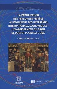 Charles-Emmanuel Côté - La participation des personnes privées au règlement des différends internationaux économiques : l'élargissement du droit de porter plainte à l'OMC.