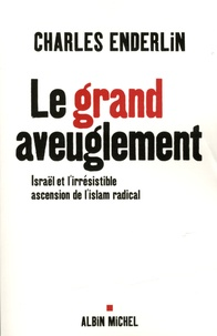 Le grand aveuglement- Israël et l'irrésistible ascension de l'islam radical - Charles Enderlin |