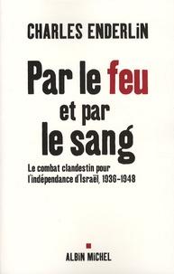 Charles Enderlin - Par le feu et par le sang - Le combat clandestin pour l'indépendance d'Israël 1936-1948.