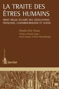 Charles-Eric Clesse - La traite des êtres humains - Droit belge éclairé des législations française, luxembourgeoise et suisse.