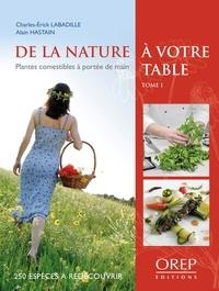 Charles-Erick Labadille et Alain Hastain - De la nature à votre table - Tome 1, Plantes comestibles à portée de main.